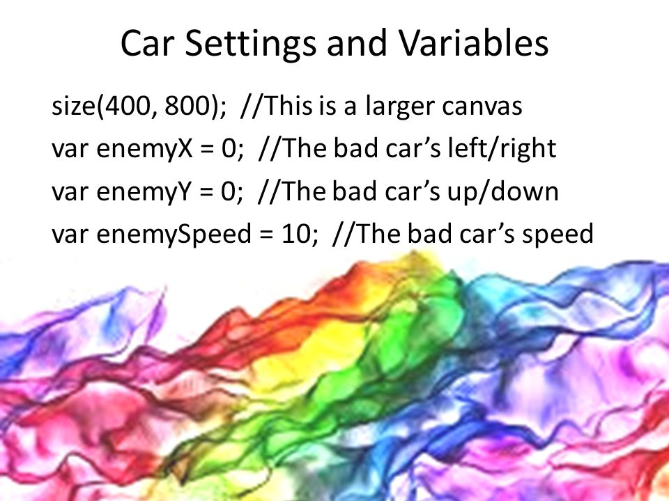 Car Settings and Variables size(400, 800); //This is a larger canvas var enemyX = 0; //The bad car's left/right var enemyY = 0; //The bad car's up/dow