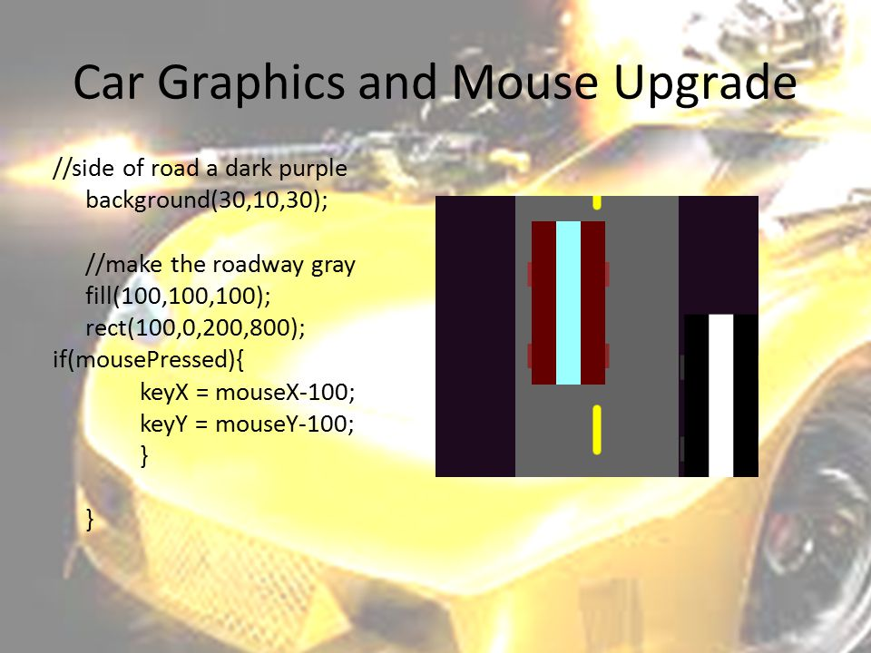 Car Graphics and Mouse Upgrade //side of road a dark purple background(30,10,30); //make the roadway gray fill(100,100,100); rect(100,0,200,800); if(m