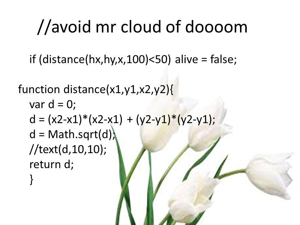 //avoid mr cloud of doooom if (distance(hx,hy,x,100)<50) alive = false; function distance(x1,y1,x2,y2){ var d = 0; d = (x2-x1)*(x2-x1) + (y2-y1)*(y2-y1); d = Math.sqrt(d); //text(d,10,10); return d; }