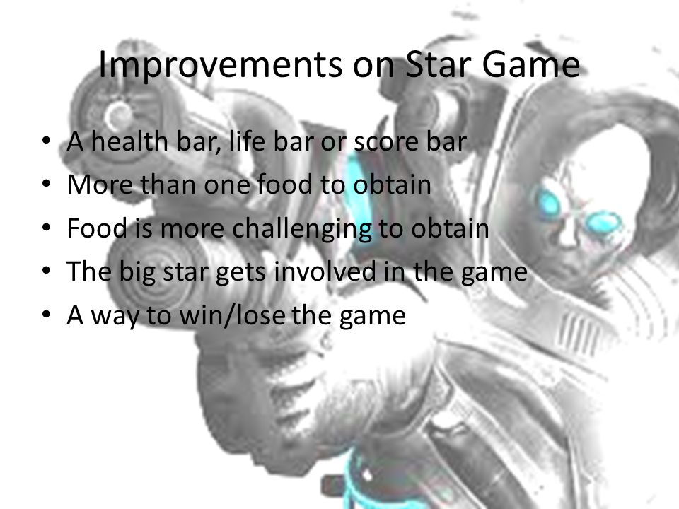 Improvements on Star Game A health bar, life bar or score bar More than one food to obtain Food is more challenging to obtain The big star gets involv