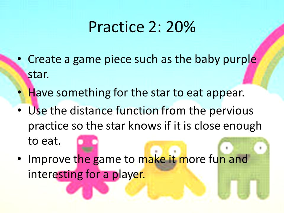 Practice 2: 20% Create a game piece such as the baby purple star. Have something for the star to eat appear. Use the distance function from the pervio
