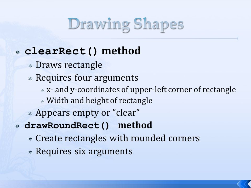  clearRect() method  Draws rectangle  Requires four arguments  x- and y-coordinates of upper-left corner of rectangle  Width and height of rectangle  Appears empty or clear  drawRoundRect() method  Create rectangles with rounded corners  Requires six arguments