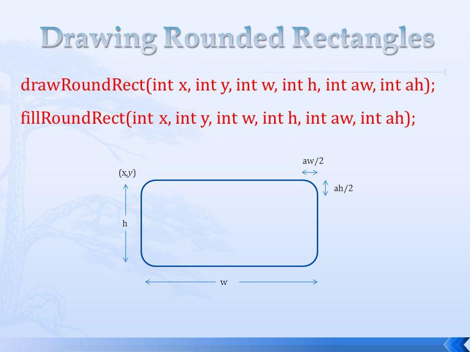 drawRoundRect(int x, int y, int w, int h, int aw, int ah); fillRoundRect(int x, int y, int w, int h, int aw, int ah); (x,y) h w aw/2 ah/2