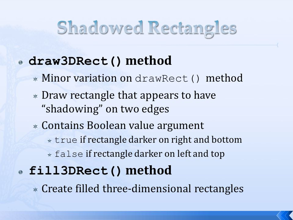  draw3DRect() method  Minor variation on drawRect() method  Draw rectangle that appears to have shadowing on two edges  Contains Boolean value argument  true if rectangle darker on right and bottom  false if rectangle darker on left and top  fill3DRect() method  Create filled three-dimensional rectangles