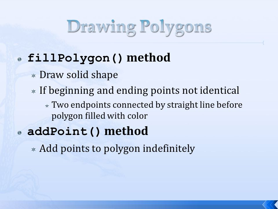 fillPolygon() method  Draw solid shape  If beginning and ending points not identical  Two endpoints connected by straight line before polygon filled with color  addPoint() method  Add points to polygon indefinitely