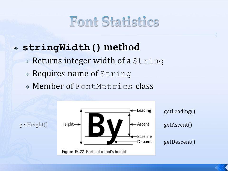  stringWidth() method  Returns integer width of a String  Requires name of String  Member of FontMetrics class getHeight() getLeading() getAscent() getDescent()