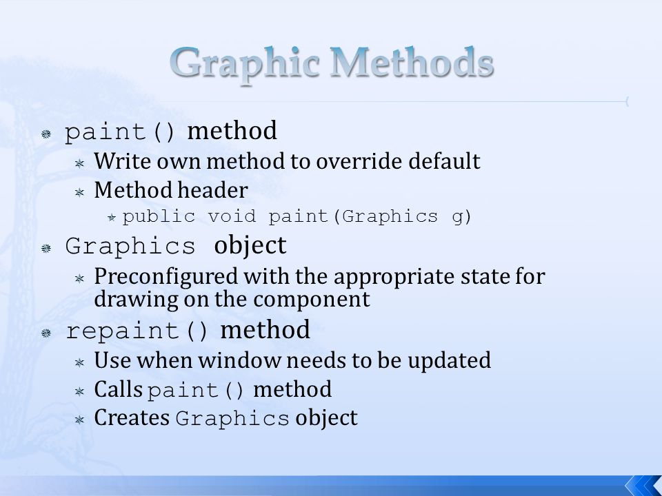  paint() method  Write own method to override default  Method header  public void paint(Graphics g)  Graphics object  Preconfigured with the appropriate state for drawing on the component  repaint() method  Use when window needs to be updated  Calls paint() method  Creates Graphics object