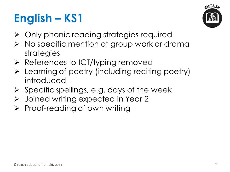 English – KS1 © Focus Education UK Ltd. 2014 20  Only phonic reading strategies required  No specific mention of group work or drama strategies  Re