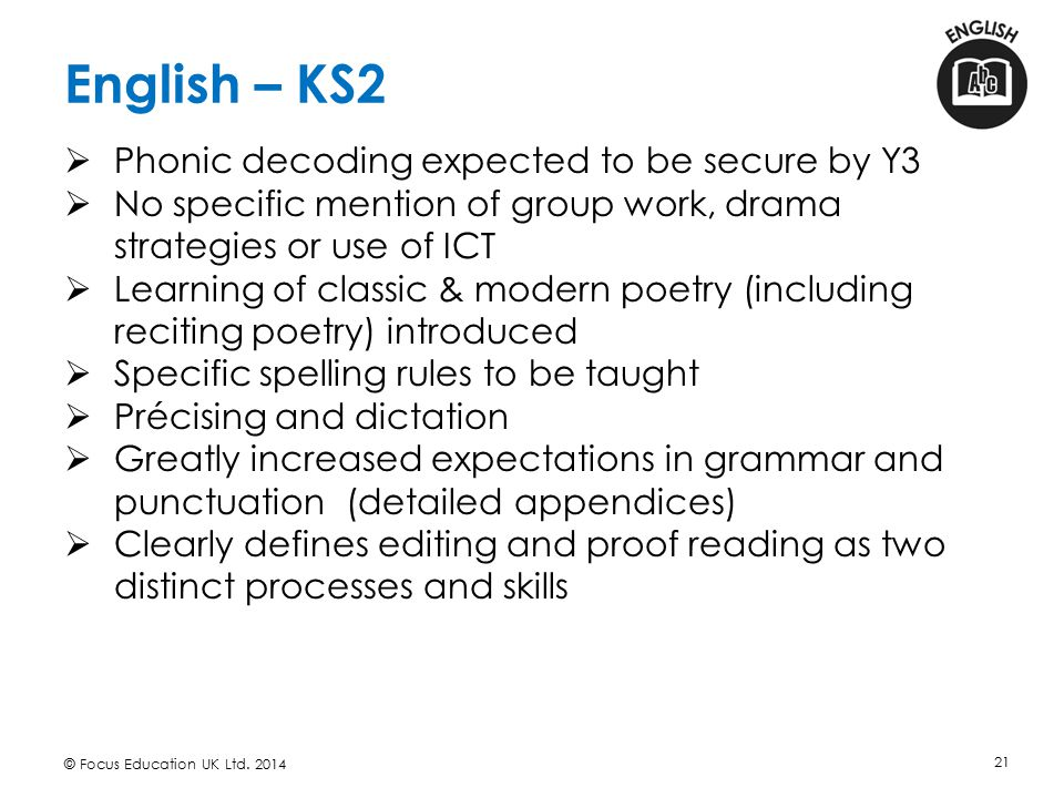 English – KS2 © Focus Education UK Ltd. 2014 21  Phonic decoding expected to be secure by Y3  No specific mention of group work, drama strategies or