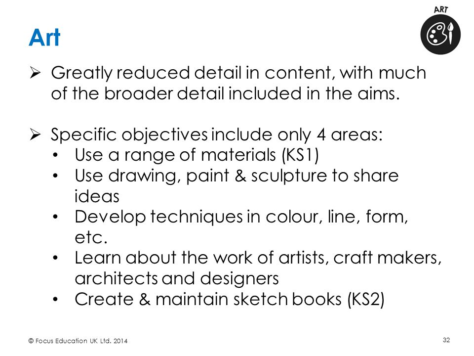 Art © Focus Education UK Ltd. 2014 32  Greatly reduced detail in content, with much of the broader detail included in the aims.  Specific objectives