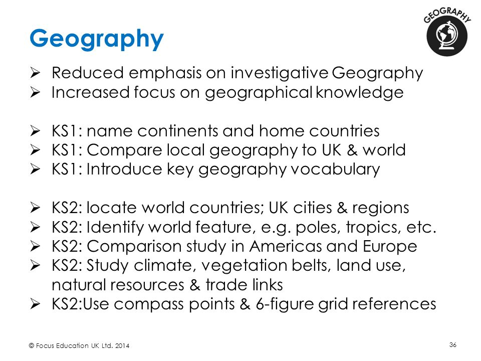 Geography © Focus Education UK Ltd. 2014 36  Reduced emphasis on investigative Geography  Increased focus on geographical knowledge  KS1: name cont
