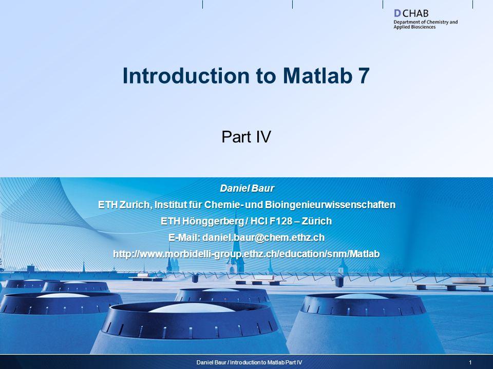 Introduction to Matlab 7 Part IV 1Daniel Baur / Introduction to Matlab Part IV Daniel Baur ETH Zurich, Institut für Chemie- und Bioingenieurwissenscha