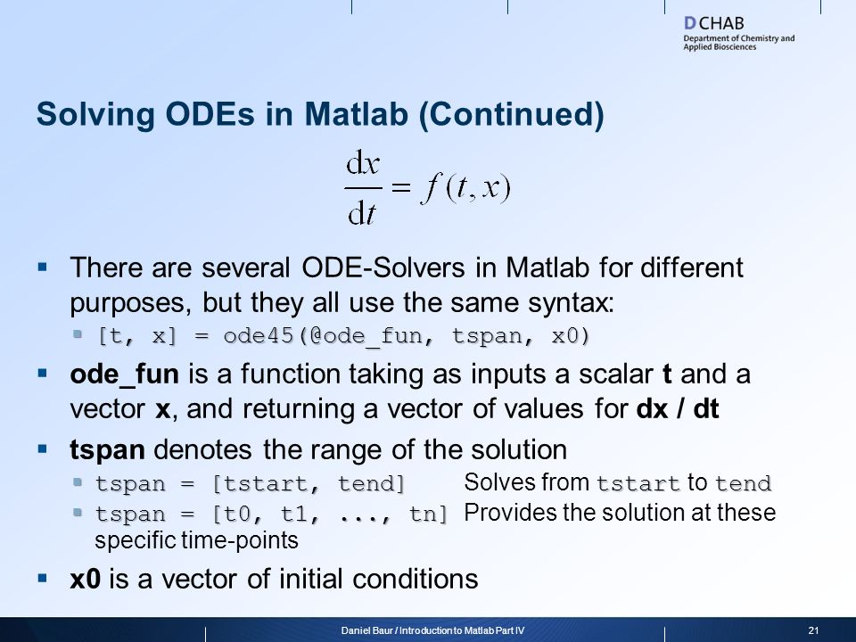 Solving ODEs in Matlab (Continued)  There are several ODE-Solvers in Matlab for different purposes, but they all use the same syntax:  [t, x] = ode4