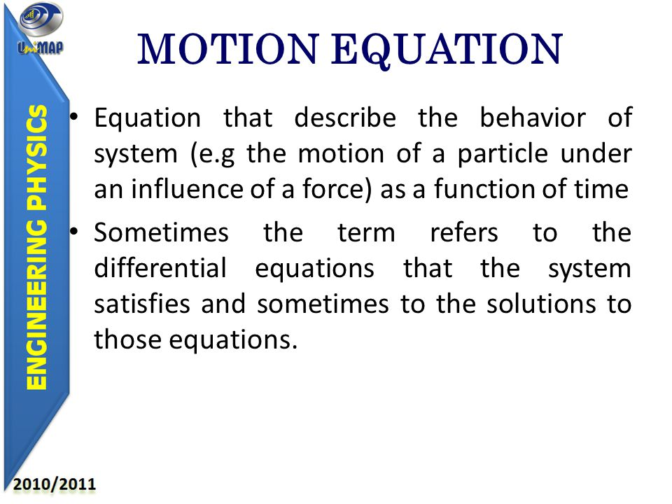 Equation that describe the behavior of system (e.g the motion of a particle under an influence of a force) as a function of time Sometimes the term refers to the differential equations that the system satisfies and sometimes to the solutions to those equations.