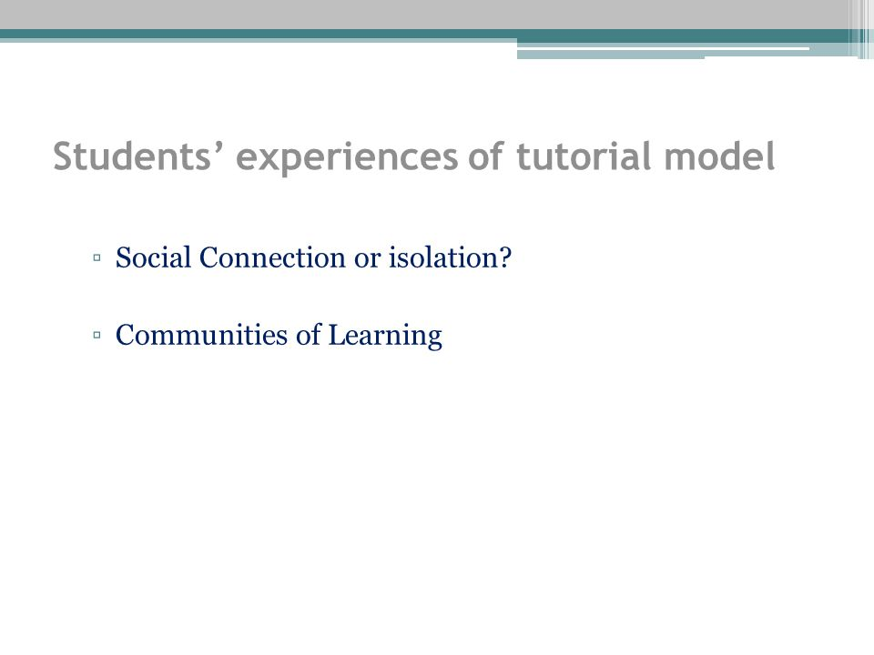 Students' experiences of tutorial model ▫Social Connection or isolation ▫Communities of Learning