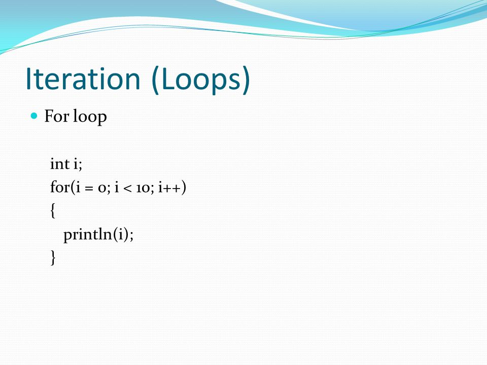 Iteration (Loops) For loop int i; for(i = 0; i < 10; i++) { println(i); }