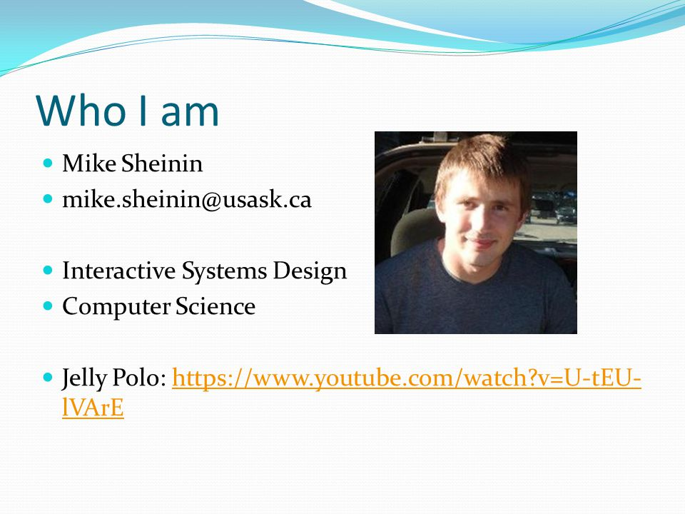 Who I am Mike Sheinin mike.sheinin@usask.ca Interactive Systems Design Computer Science Jelly Polo: https://www.youtube.com/watch?v=U-tEU- lVArEhttps://www.youtube.com/watch?v=U-tEU- lVArE