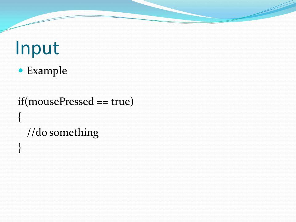 Input Example if(mousePressed == true) { //do something }