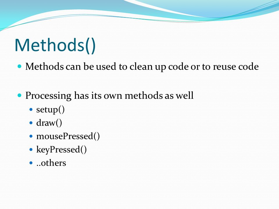 Methods() Methods can be used to clean up code or to reuse code Processing has its own methods as well setup() draw() mousePressed() keyPressed()..others