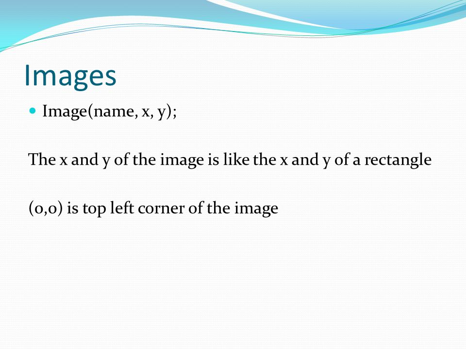 Images Image(name, x, y); The x and y of the image is like the x and y of a rectangle (0,0) is top left corner of the image
