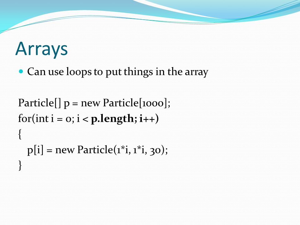 Arrays Can use loops to put things in the array Particle[] p = new Particle[1000]; for(int i = 0; i < p.length; i++) { p[i] = new Particle(1*i, 1*i, 30); }