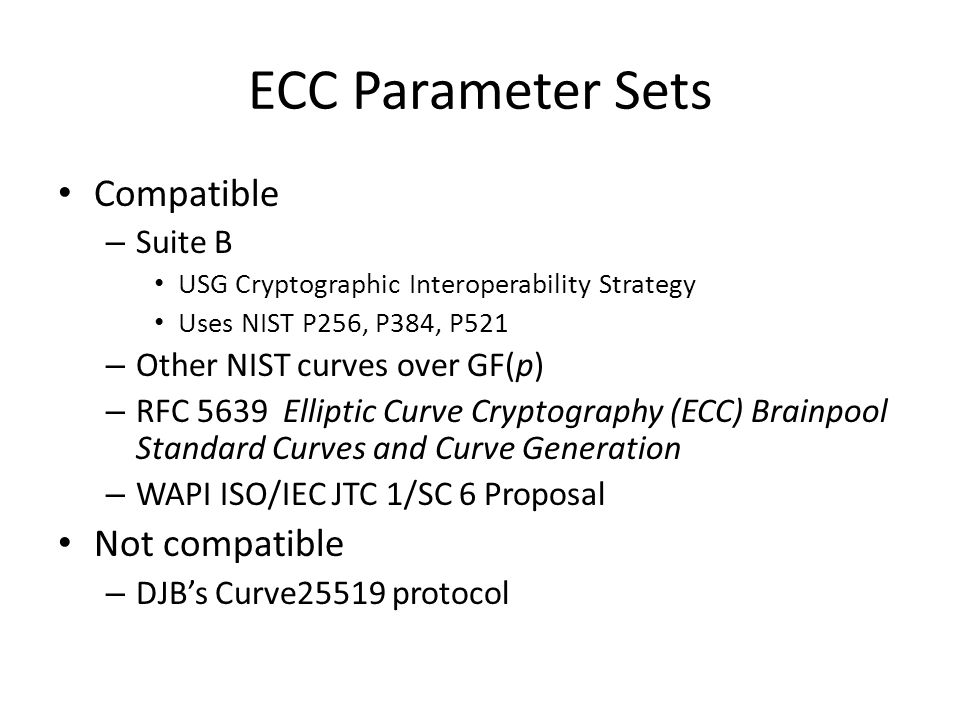 ECC Parameter Sets Compatible – Suite B USG Cryptographic Interoperability Strategy Uses NIST P256, P384, P521 – Other NIST curves over GF(p) – RFC 5639 Elliptic Curve Cryptography (ECC) Brainpool Standard Curves and Curve Generation – WAPI ISO/IEC JTC 1/SC 6 Proposal Not compatible – DJB's Curve25519 protocol