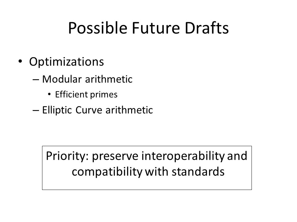 Possible Future Drafts Optimizations – Modular arithmetic Efficient primes – Elliptic Curve arithmetic Priority: preserve interoperability and compatibility with standards