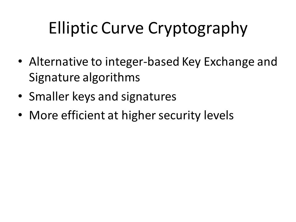 Elliptic Curve Cryptography Alternative to integer-based Key Exchange and Signature algorithms Smaller keys and signatures More efficient at higher security levels