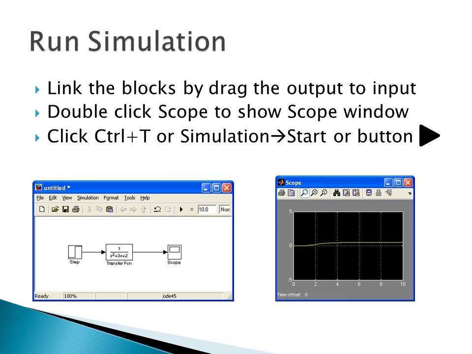  Link the blocks by drag the output to input  Double click Scope to show Scope window  Click Ctrl+T or Simulation  Start or button