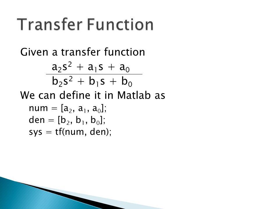 Given a transfer function a 2 s 2 + a 1 s + a 0 b 2 s 2 + b 1 s + b 0 We can define it in Matlab as num = [a 2, a 1, a 0 ]; den = [b 2, b 1, b 0 ]; sys = tf(num, den);