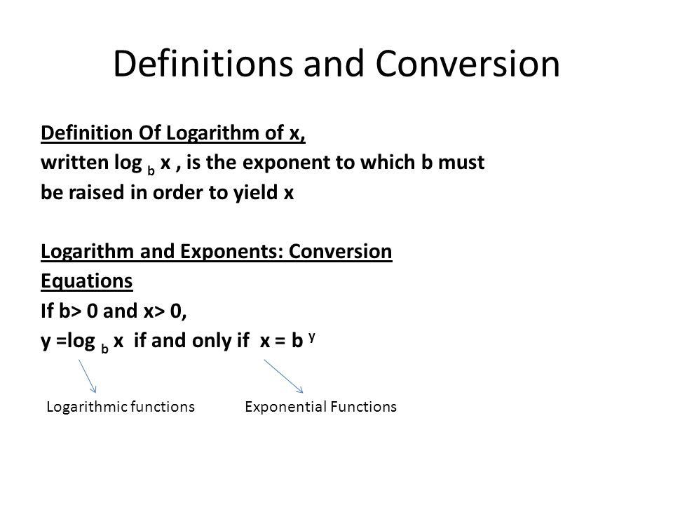 Definitions and Conversion Definition Of Logarithm of x, written log b x, is the exponent to which b must be raised in order to yield x Logarithm and