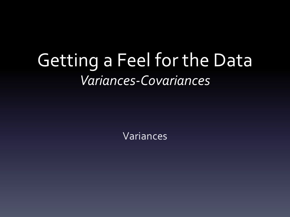 Getting a Feel for the Data Variances-Covariances Variances