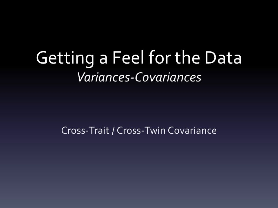Getting a Feel for the Data Variances-Covariances Cross-Trait / Cross-Twin Covariance