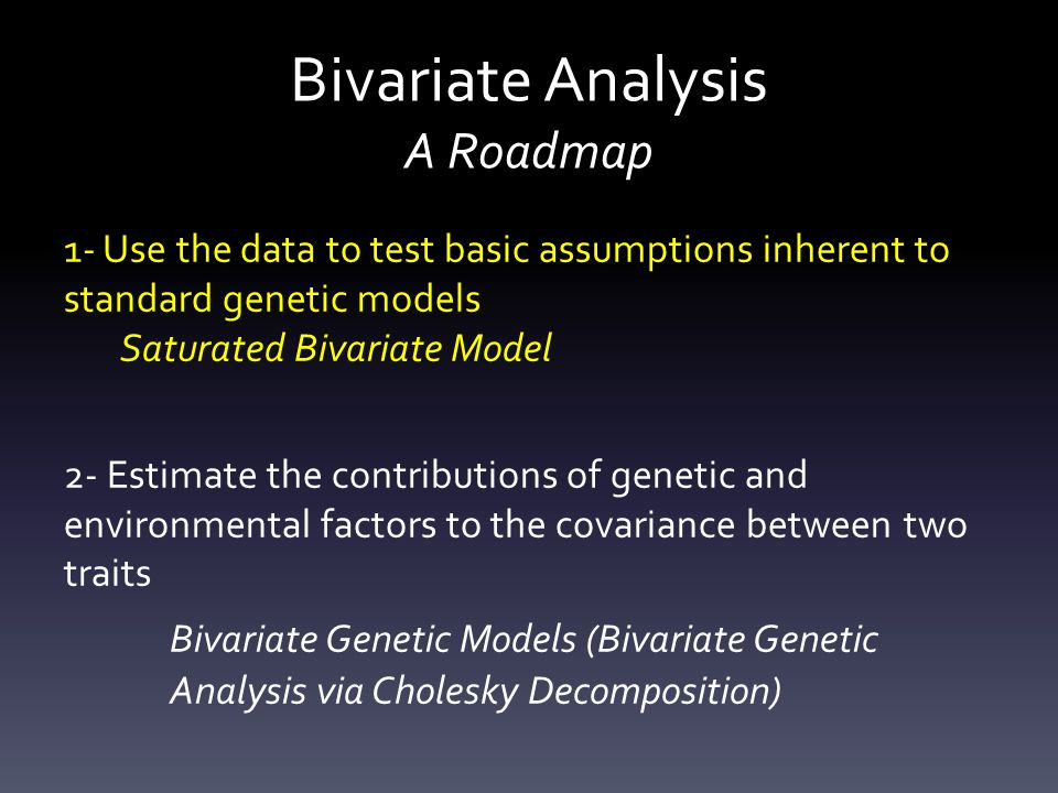 Bivariate Analysis A Roadmap 1- Use the data to test basic assumptions inherent to standard genetic models Saturated Bivariate Model 2- Estimate the contributions of genetic and environmental factors to the covariance between two traits Bivariate Genetic Models (Bivariate Genetic Analysis via Cholesky Decomposition)