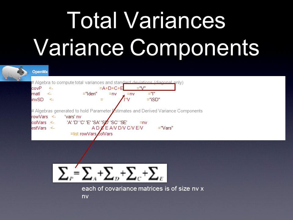 # Algebra to compute total variances and standard deviations (diagonal only) covP <- mxAlgebra( expression=A+D+C+E, name= V ) matI <- mxMatrix( type= Iden , nrow=nv, ncol=nv, name= I ) invSD <- mxAlgebra( expression=solve(sqrt(I*V)), name= iSD ) # Algebras generated to hold Parameter Estimates and Derived Variance Components rowVars <- rep( vars ,nv) colVars <- rep(c( A , D , C , E , SA , SD , SC , SE ),each=nv) estVars <- mxAlgebra( cbind(A,D,C,E,A/V,D/V,C/V,E/V), name= Vars , dimnames=list(rowVars,colVars)) Total Variances Variance Components each of covariance matrices is of size nv x nv