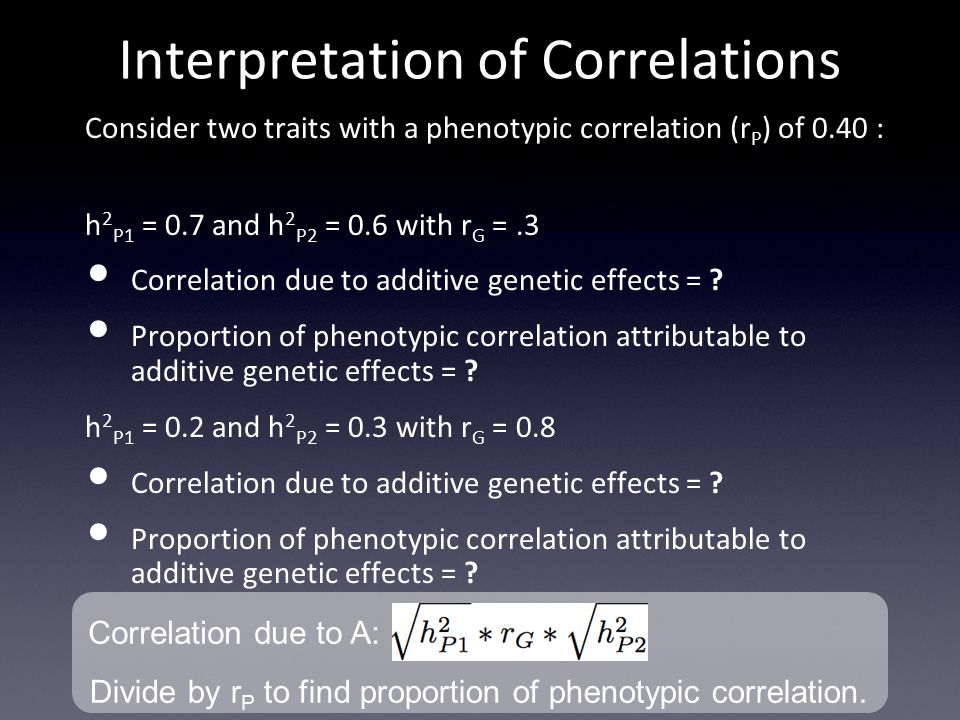 Interpretation of Correlations Consider two traits with a phenotypic correlation (r P ) of 0.40 : h 2 P1 = 0.7 and h 2 P2 = 0.6 with r G =.3 Correlation due to additive genetic effects = .