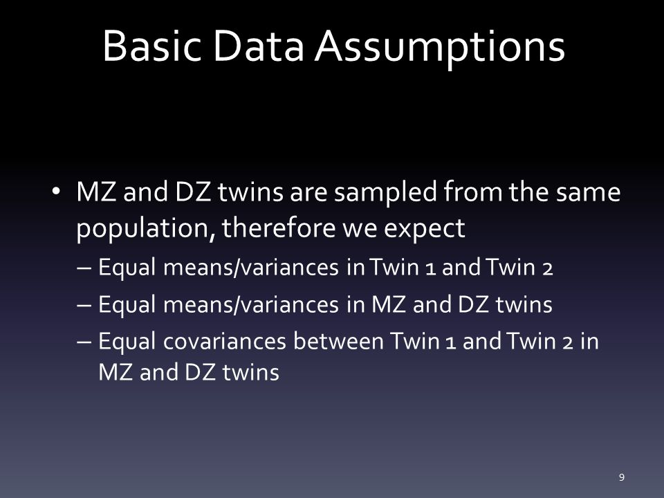 Basic Data Assumptions MZ and DZ twins are sampled from the same population, therefore we expect – Equal means/variances in Twin 1 and Twin 2 – Equal means/variances in MZ and DZ twins – Equal covariances between Twin 1 and Twin 2 in MZ and DZ twins 9
