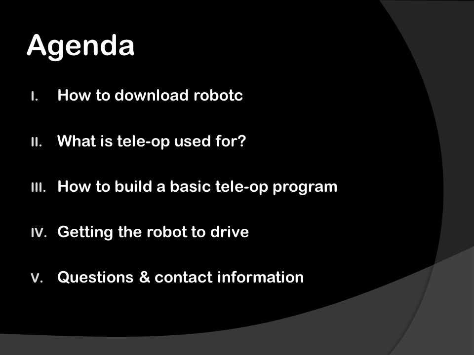 Agenda I. How to download robotc II. What is tele-op used for? III. How to build a basic tele-op program IV. Getting the robot to drive V. Questions &