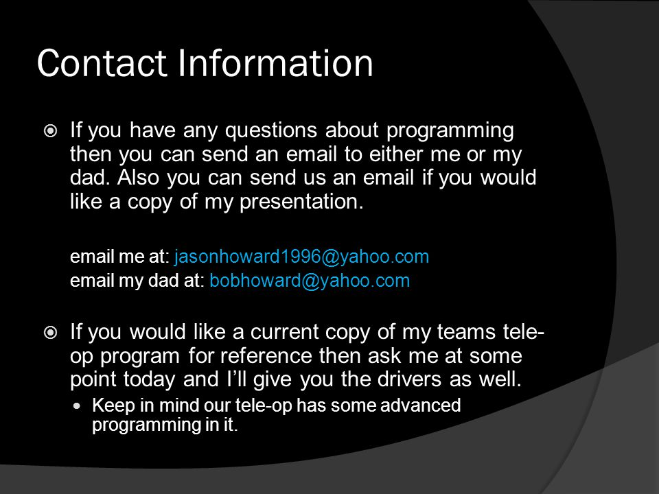 Contact Information  If you have any questions about programming then you can send an email to either me or my dad. Also you can send us an email if
