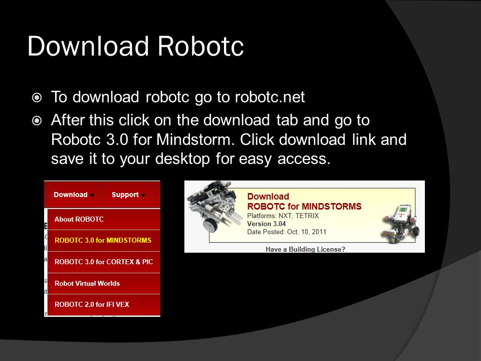 Download Robotc  To download robotc go to robotc.net  After this click on the download tab and go to Robotc 3.0 for Mindstorm. Click download link a