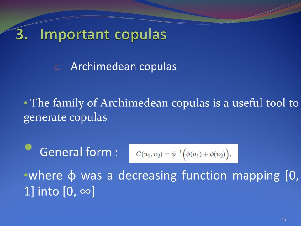 C. Archimedean copulas The family of Archimedean copulas is a useful tool to generate copulas General form : where ф was a decreasing function mapping