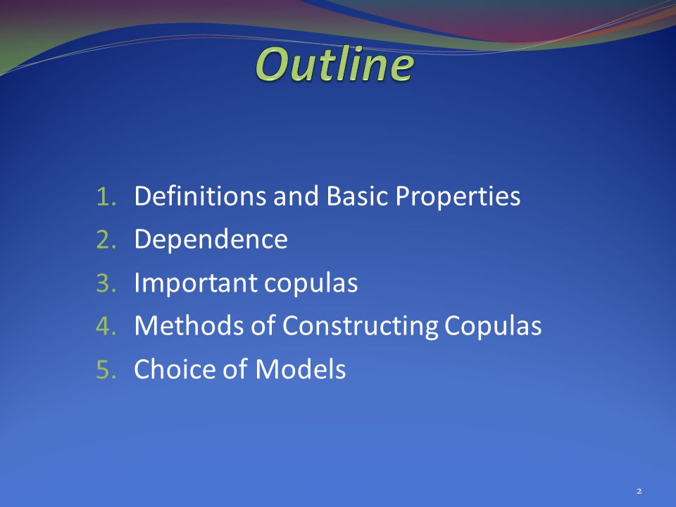 1. Definitions and Basic Properties 2. Dependence 3. Important copulas 4. Methods of Constructing Copulas 5. Choice of Models 2