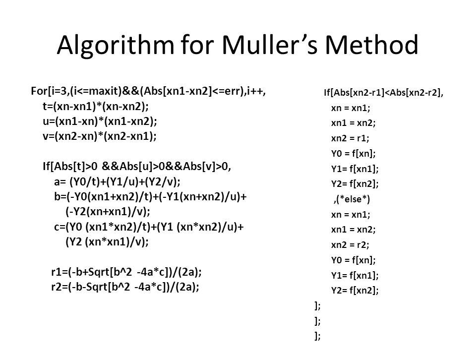 Algorithm for Muller's Method For[i=3,(i<=maxit)&&(Abs[xn1-xn2]<=err),i++, t=(xn-xn1)*(xn-xn2); u=(xn1-xn)*(xn1-xn2); v=(xn2-xn)*(xn2-xn1); If[Abs[t]>0 &&Abs[u]>0&&Abs[v]>0, a= (Y0/t)+(Y1/u)+(Y2/v); b=(-Y0(xn1+xn2)/t)+(-Y1(xn+xn2)/u)+ (-Y2(xn+xn1)/v); c=(Y0 (xn1*xn2)/t)+(Y1 (xn*xn2)/u)+ (Y2 (xn*xn1)/v); r1=(-b+Sqrt[b^2 -4a*c])/(2a); r2=(-b-Sqrt[b^2 -4a*c])/(2a); If[Abs[xn2-r1]<Abs[xn2-r2], xn = xn1; xn1 = xn2; xn2 = r1; Y0 = f[xn]; Y1= f[xn1]; Y2= f[xn2];,(*else*) xn = xn1; xn1 = xn2; xn2 = r2; Y0 = f[xn]; Y1= f[xn1]; Y2= f[xn2]; ];