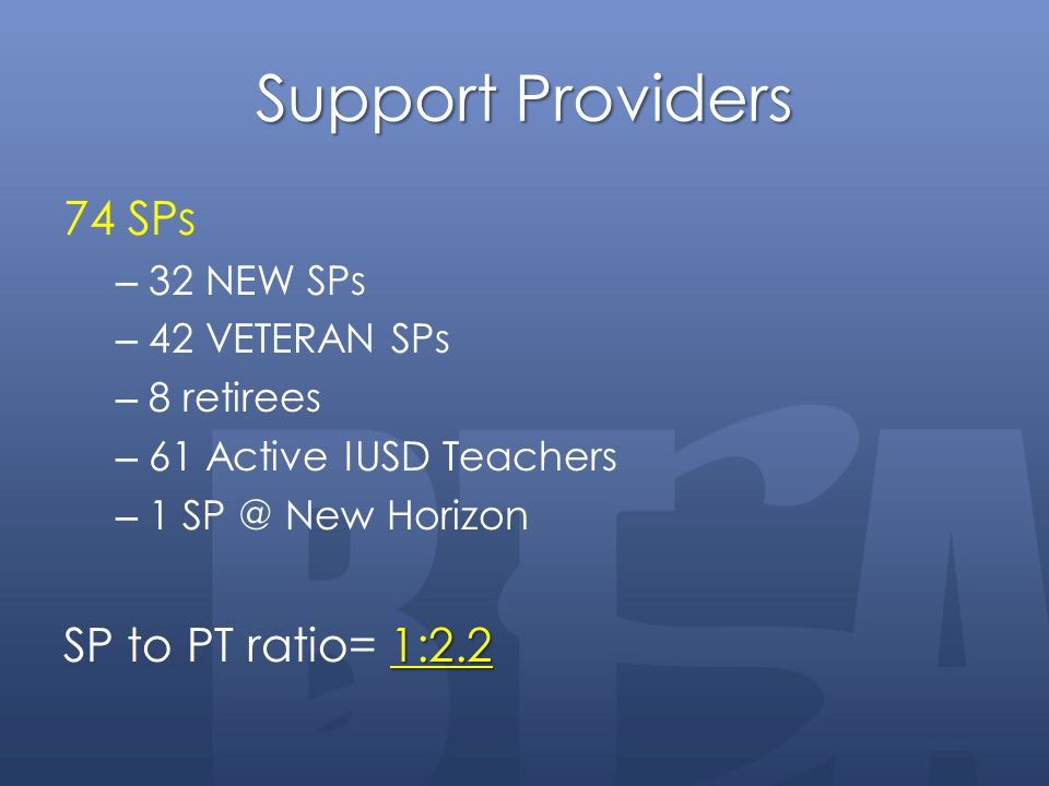 Support Providers 74 SPs – 32 NEW SPs – 42 VETERAN SPs – 8 retirees – 61 Active IUSD Teachers – 1 SP @ New Horizon 1:2.2 SP to PT ratio= 1:2.2