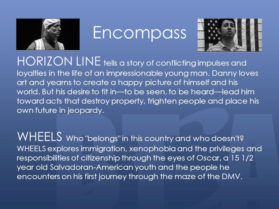Encompass HORIZON LINE tells a story of conflicting impulses and loyalties in the life of an impressionable young man. Danny loves art and yearns to c