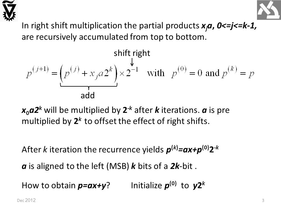 Hardware implementation (control logic not shown) Bypassed MUX for positive multiplier Subtracting x k-1 a by negation plus 1 Left-shift requires more logic due to sign extension, and is also slower (2k bit adder).