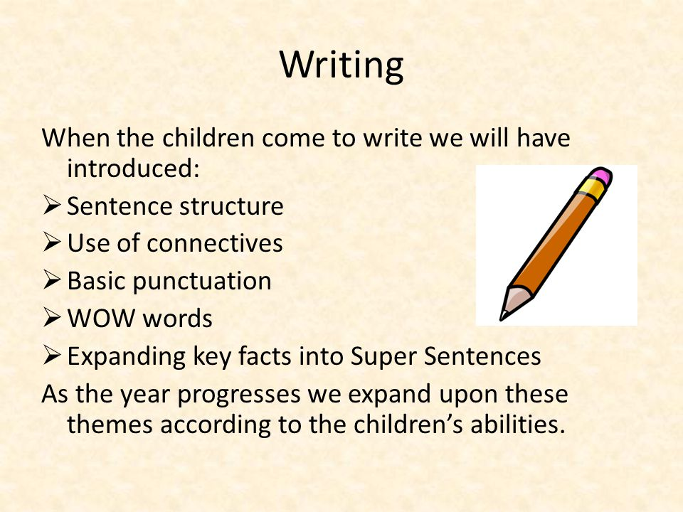 Writing When the children come to write we will have introduced:  Sentence structure  Use of connectives  Basic punctuation  WOW words  Expanding key facts into Super Sentences As the year progresses we expand upon these themes according to the children's abilities.