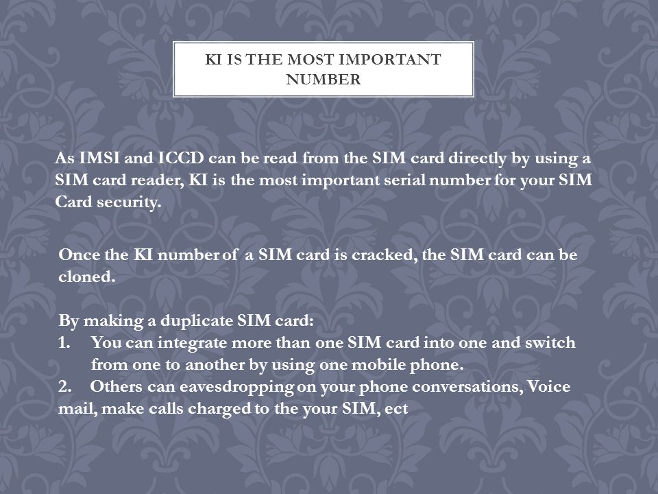 KI IS THE MOST IMPORTANT NUMBER As IMSI and ICCD can be read from the SIM card directly by using a SIM card reader, KI is the most important serial number for your SIM Card security.