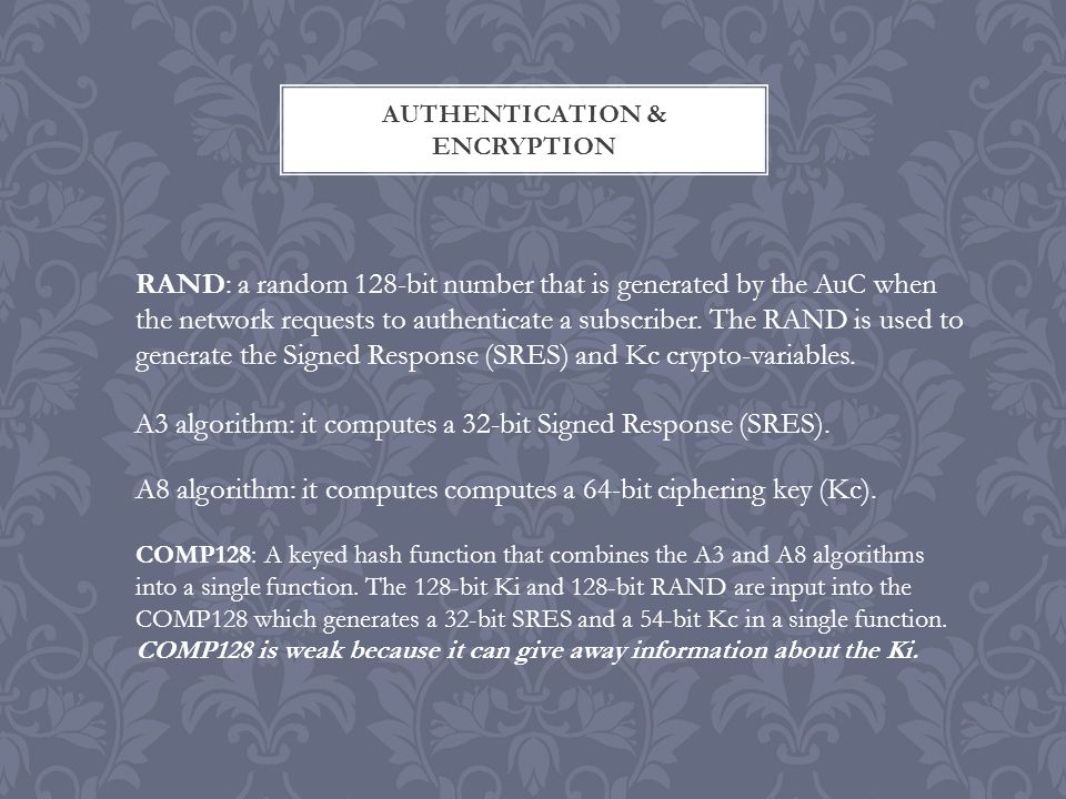 AUTHENTICATION & ENCRYPTION RAND: a random 128-bit number that is generated by the AuC when the network requests to authenticate a subscriber.