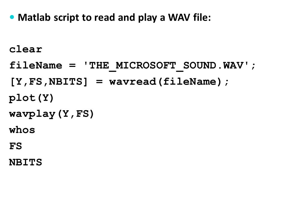 Matlab script to read and play a WAV file: clear fileName = THE_MICROSOFT_SOUND.WAV ; [Y,FS,NBITS] = wavread(fileName); plot(Y) wavplay(Y,FS) whos FS NBITS